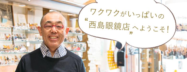 ワクワクがいっぱいの西島眼鏡店へようこそ!